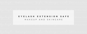 Eyelash Extension Safe Makeup and Skincare